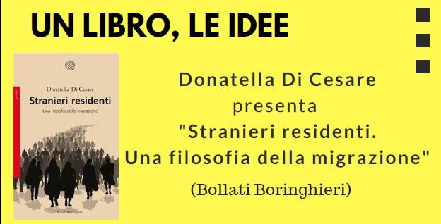 """Fondazione Mario del Monte e Librerie.coop presentano: """"Stranieri residenti. Una filosofia della migrazione"""", di Donatella Di Cesare"""